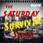 Saturday Survival Serial - Week 18