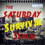 Saturday Survival Serial - Week 19